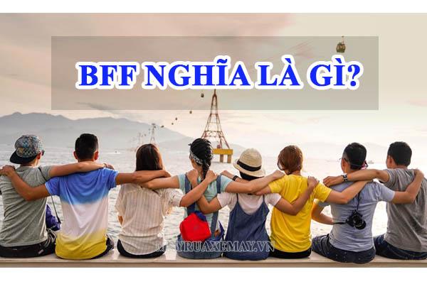 BFF nghĩa là gì? BFF là viết tắt của từ gì? Những điều bạn cần biết