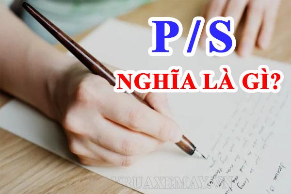 P/S nghĩa là gì? P/S là viết tắt của từ gì? Được sử dụng như thế nào?