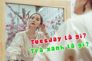 Tuesday là gì? Trà xanh là gì? Sự khác nhau giữa tuesday và trà xanh